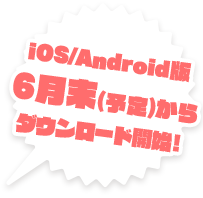 iOS/Android6月末(予定)からダウンロード開始!